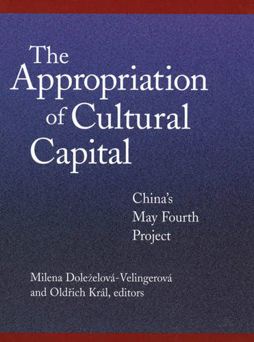 The Appropriation of Cultural Capital: China's May Fourth Project - Harvard East Asian Monographs No. 207 (Hardback)