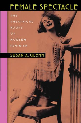 Female Spectacle: The Theatrical Roots of Modern Feminism (Paperback)