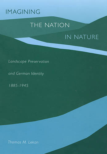 Imagining the Nation in Nature: Landscape Preservation and German Identity, 1885-1945 (Hardback)