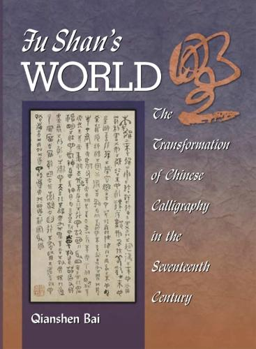 Fu Shan's World: The Transformation of Chinese Calligraphy in the Seventeenth Century - Harvard East Asian Monographs No.220 (Hardback)