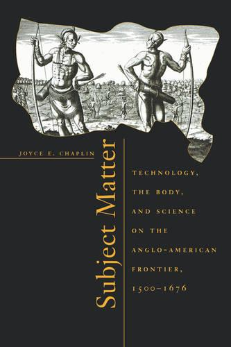 Subject Matter: Technology, the Body, and Science on the Anglo-American Frontier, 1500-1676 (Paperback)