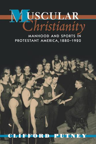 Muscular Christianity: Manhood and Sports in Protestant America, 1880-1920 (Paperback)