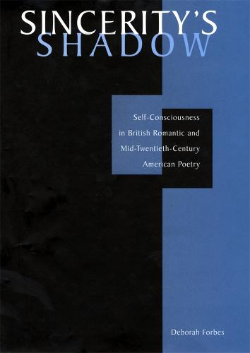 Sincerity's Shadow: Self-Consciousness in British Romantic and Mid-Twentieth-Century American Poetry (Hardback)