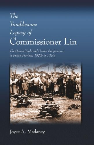 The Troublesome Legacy of Commissioner Lin: The Opium Trade and Opium Suppression in Fujian Province, 1820s to 1920s - Harvard East Asian Monographs (HUP) (Hardback)