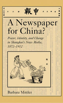 A Newspaper for China?: Power, Identity, and Change in Shanghai's News Media 1872-1912 - Harvard East Asian Monographs 226 (Hardback)