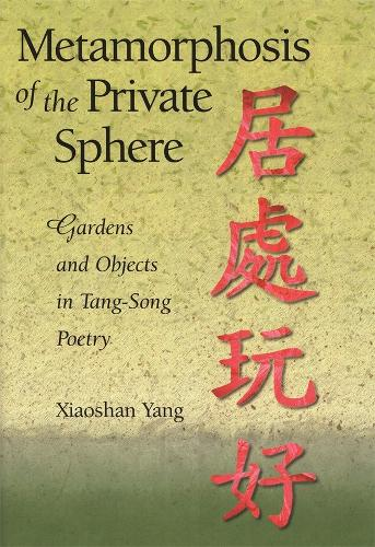 Metamorphosis of the Private Sphere: Gardens and Objects in Tang-Song Poetry - Harvard East Asian Monographs 225 (Hardback)