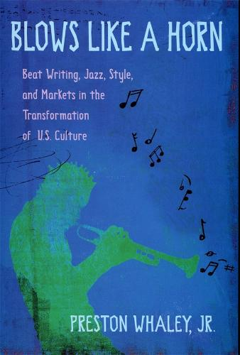 Blows Like a Horn: Beat Writing, Jazz, Style and Markets in the Transformation of U.S. Culture (Hardback)