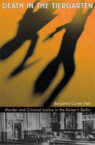 Death in the Tiergarten: Murder and Criminal Justice in the Kaiser's Berlin (Hardback)