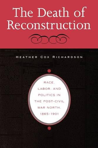 The Death of Reconstruction: Race, Labor, and Politics in the Post-Civil War North, 1865-1901 (Paperback)