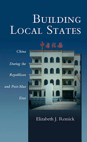 Building Local States: China During the Republican and Post-Mao Eras - Harvard East Asian Monographs 233 (Hardback)