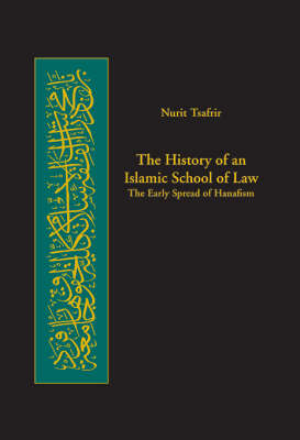 The History of an Islamic School of Law: The Early Spread of Hanafism - Harvard Series in Islamic Law v. 3 (Hardback)