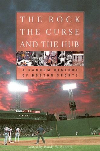 The Rock, the Curse, and the Hub: A Random History of Boston Sports (Hardback)