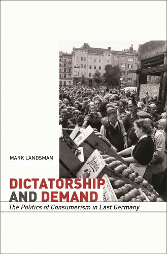Dictatorship and Demand: The Politics of Consumerism in East Germany - Harvard Historical Studies (Hardback)