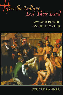 How the Indians Lost Their Land: Law and Power on the Frontier (Hardback)