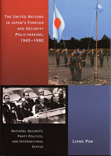 The United Nations in Japan's Foreign and Security Policymaking, 1945-1992: National Security, Party Politics, and International Status - Harvard East Asian Monographs v. 257 (Hardback)