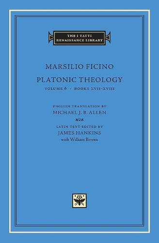 Platonic Theology: Books XVII-XVIII v. 6 - The I Tatti Renaissance Library No. 23 (Hardback)