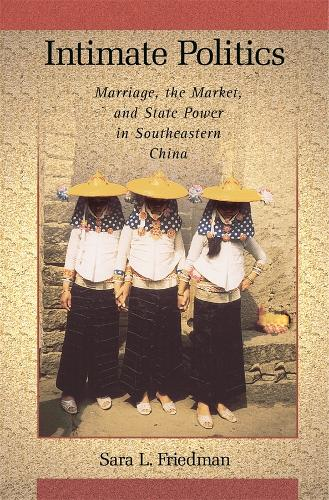 Intimate Politics: Marriage, the Market, and State Power in Southeastern China - Harvard East Asian Monographs No. 265 (Hardback)