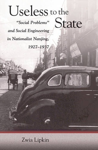 """Useless to the State: """"Social Problems"""" and Social Engineering in Nationalist Nanjing, 1927-1937 - Harvard East Asian Monographs No. 259 (Hardback)"""