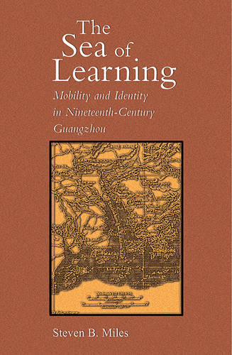 The Sea of Learning: Mobility and Identity in Nineteenth-Century Guangzhou - Harvard East Asian Monographs No. 269 (Hardback)