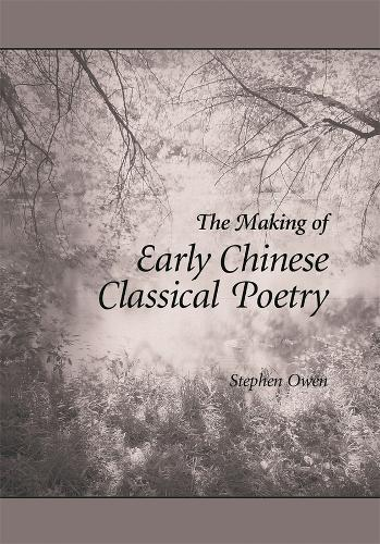 The Making of Early Chinese Classical Poetry - Harvard East Asian Monographs No. 261 (Hardback)