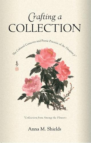 Crafting a Collection: The Cultural Contexts and Poetic Practice of the Huajian Ji (Collection from Among the Flowers) - Harvard East Asian Monographs No. 263 (Hardback)