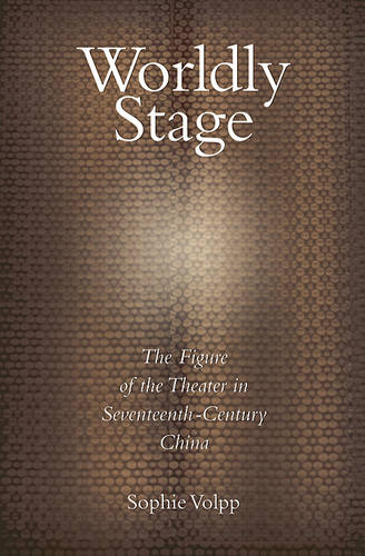 Worldly Stage: Theatricality in Seventeeth-Century China - Harvard East Asian Monographs No. 267 (Hardback)