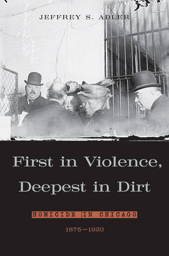 First in Violence, Deepest in Dirt: Homicide in Chicago 1875-1920 (Hardback)