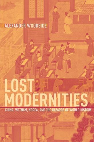 Lost Modernities: China, Vietnam, Korea, and the Hazards of World History - The Edwin O. Reischauer Lectures (Hardback)