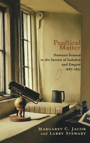 Practical Matter: Newton's Science in the Service of Industry and Empire, 1687-1851 - New Histories of Science, Technology, and Medicine (Paperback)