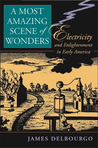 A Most Amazing Scene of Wonders: Electricity and Enlightenment in Early America (Hardback)