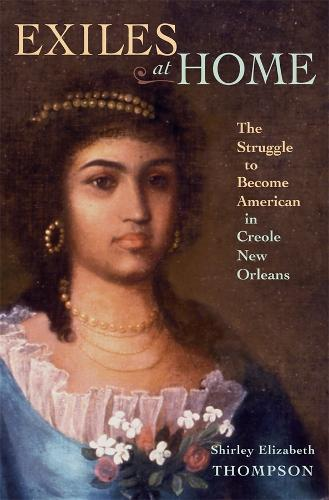 Exiles at Home: The Struggle to Become American in Creole New Orleans (Hardback)