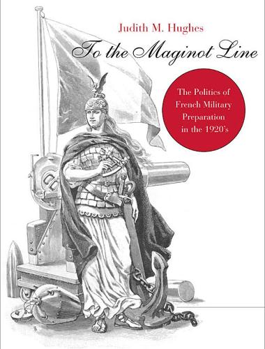 To the Maginot Line: The Politics of French Military Preparation in the 1920's - Harvard Historical Monographs (Paperback)