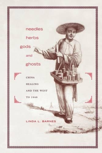 Needles, Herbs, Gods, and Ghosts: China, Healing, and the West to 1848 (Paperback)