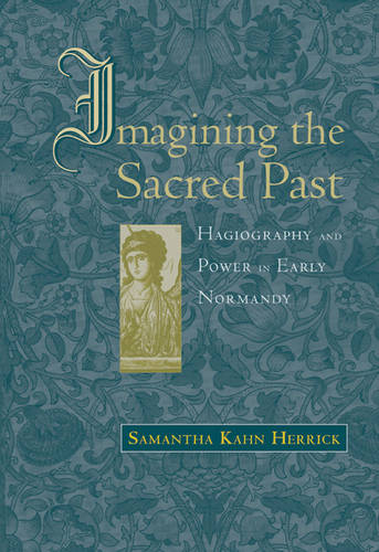 Imagining the Sacred Past: Hagiography and Power in Early Normandy - Harvard Historical Studies (Hardback)