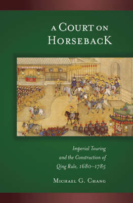 A Court on Horseback: Imperial Touring and the Construction of Qing Rule, 1680-1785 - Harvard East Asian Monographs No. 287 (Hardback)