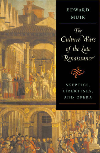 The Culture Wars of the Late Renaissance: Skeptics, Libertines and Opera - The Bernard Berenson Lectures on the Italian Renaissance Delivered at Villa I Tatti (Hardback)