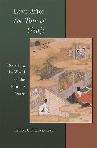 """Love After """"The Tale of Genji"""": Rewriting the World of the Shining Prince - Harvard East Asian Monographs No. 286 (Hardback)"""