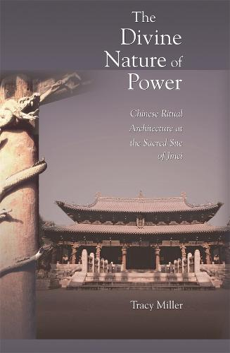 The Divine Nature of Power: Chinese Ritual Architecture at the Sacred Site of Jinci - Harvard-Yenching Institute Monograph Series No. 62 (Hardback)