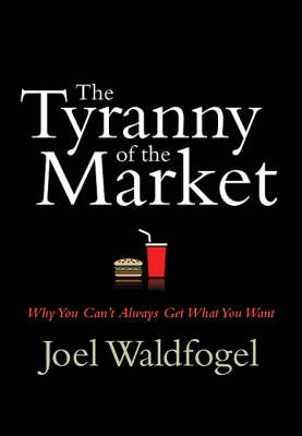 The Tyranny of the Market: Why You Can't Always Get What You Want (Hardback)