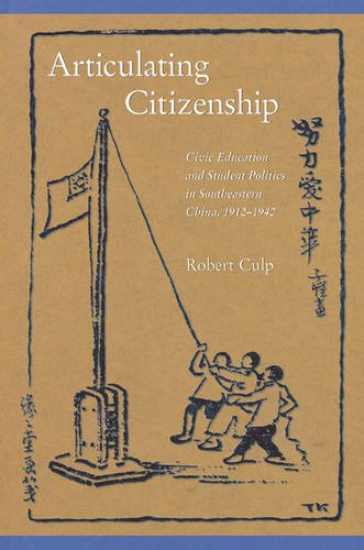 Articulating Citizenship: Civic Education and Student Politics in Southeastern China, 1912-1940 - Harvard East Asian Monographs No. 291 (Hardback)