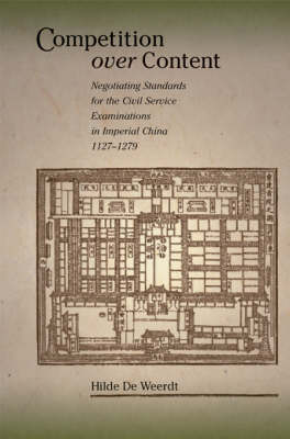 Competition Over Content: Negotiating Standards for the Civil Service Examinations in Imperial China (1127-1279) - Harvard East Asian Monographs No. 289 (Hardback)