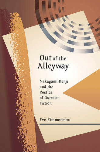 Out of the Alleyway: Nakagami Kenji and the Poetics of Outcaste Fiction - Harvard East Asian Monographs No. 290 (Hardback)