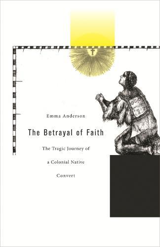 The Betrayal of Faith: The Tragic Journey of a Colonial Native Convert - Harvard Historical Studies No. 160 (Hardback)