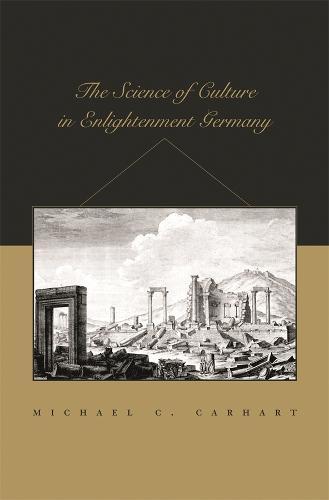 The Science of Culture in Enlightenment Germany - Harvard Historical Studies No. 159 (Hardback)