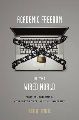 Academic Freedom in the Wired World: Political Extremism, Corporate Power, and the University (Hardback)