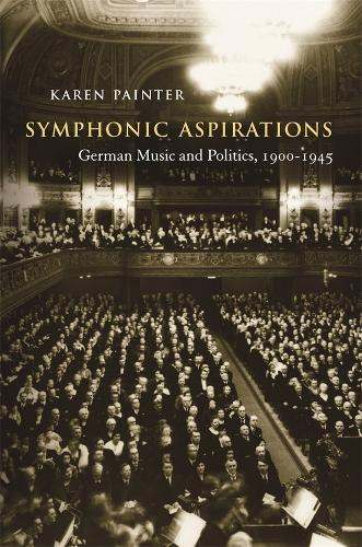 Symphonic Aspirations: German Music and Politics, 1900-1945 (Hardback)