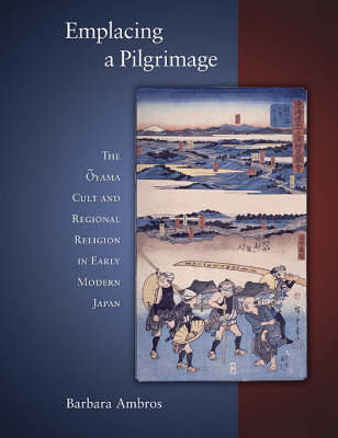 Emplacing a Pilgrimage: The Oyama Cult and Regional Religion in Early Modern Japan - Harvard East Asian Monographs No. 297 (Hardback)
