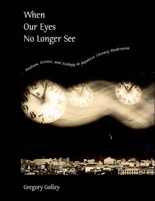 When Our Eyes No Longer See: Realism Science and Ecology in Japanese Literary Modernism - Harvard East Asian Monographs No. 296 (Hardback)