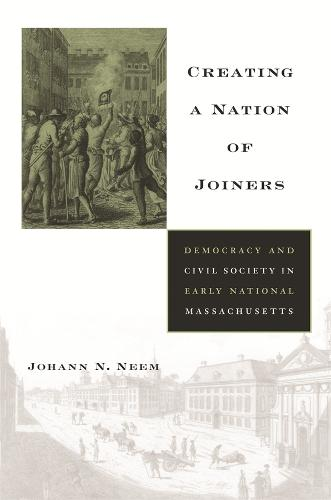 Creating a Nation of Joiners: Democracy and Civil Society in Early National Massachusetts - Harvard Historical Studies 163 (Hardback)