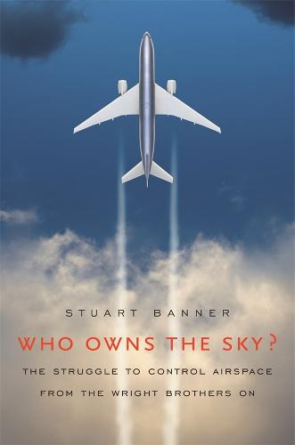 Who Owns the Sky?: The Struggle to Control Airspace from the Wright Brothers on (Hardback)